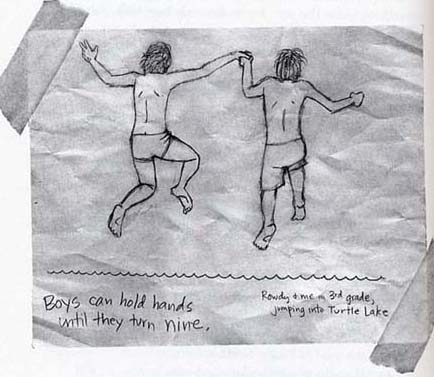 "Image on page 219 of PTI. The image shows Rowdy and Arnold jumping into turtle lake when they were in third grade. It is important to note that unlike many of Arnold's other illustrations, this drawing depicts a realism that differs greatly from the other ""cartoonish"" drawings that Arnold usually includes in his diary."